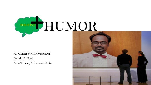 POSITIVE +HUMOR A.ROBERT MARIA VINCENT Founder & Head Arise Training & Research Center