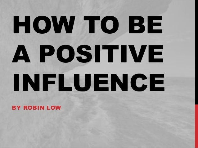 HOW TO BE A POSITIVE INFLUENCE BY ROBIN LOW