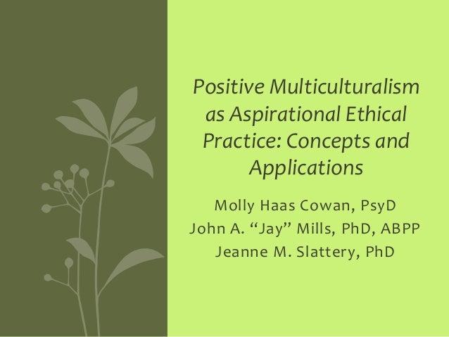 "Molly Haas Cowan, PsyD John A. ""Jay"" Mills, PhD, ABPP Jeanne M. Slattery, PhD Positive Multiculturalism as Aspirational Et..."