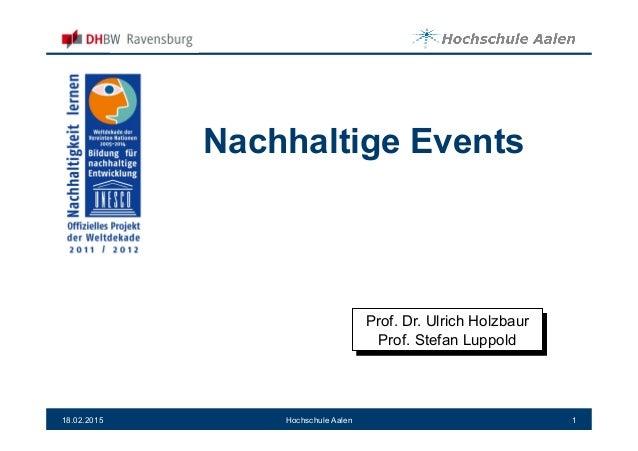 Nachhaltige Events 18.02.2015 1Hochschule Aalen Prof. Dr. Ulrich Holzbaur Prof. Stefan Luppold