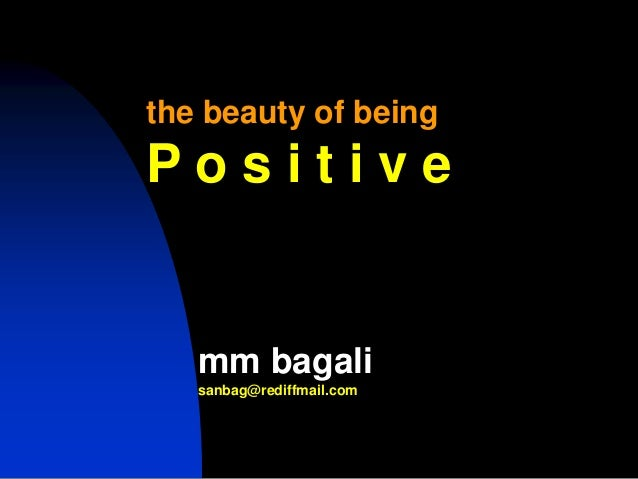 the beauty of beingP o s i t i v emm bagalisanbag@rediffmail.com