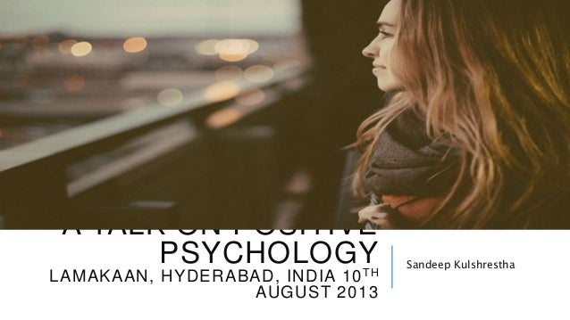 A TALK ON POSITIVE PSYCHOLOGY LAMAKAAN, HYDERABAD, 10TH AUGUST 2013 Sandeep Kulshrestha