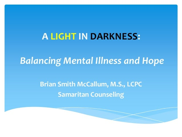 A LIGHT IN DARKNESS: Balancing Mental Illness and Hope Brian Smith McCallum, M.S., LCPC Samaritan Counseling