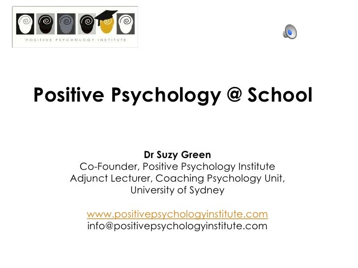 Positive Psychology @ School<br />Dr Suzy Green<br />Co-Founder, Positive Psychology Institute<br />Adjunct Lecturer, Coac...