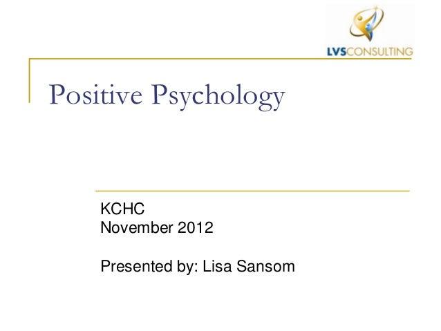 Positive Psychology    KCHC    November 2012    Presented by: Lisa Sansom