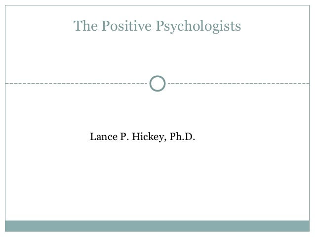 Lance P. Hickey, Ph.D. The Positive Psychologists