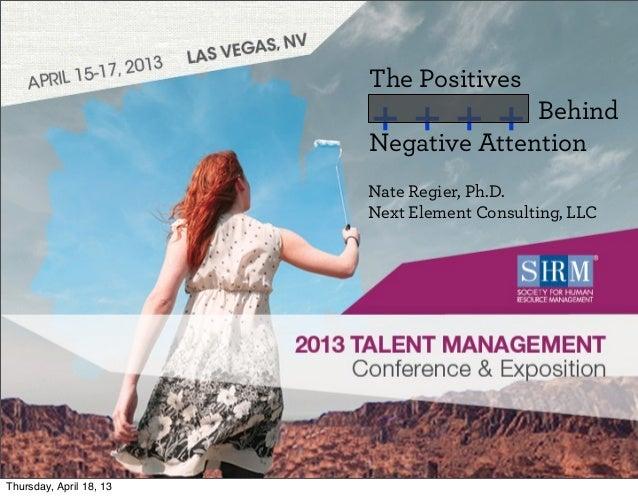 ©SHRM 20131Presentation TitlePresenter's Name • DateThe PositivesBehindNegative AttentionNate Regier, Ph.D.Next Element Co...