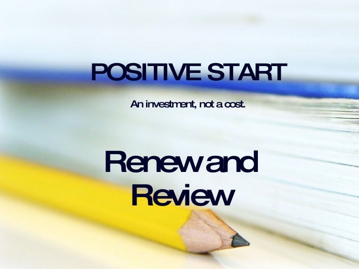 POSITIVE START   An investment, not a cost.   Renew and Review