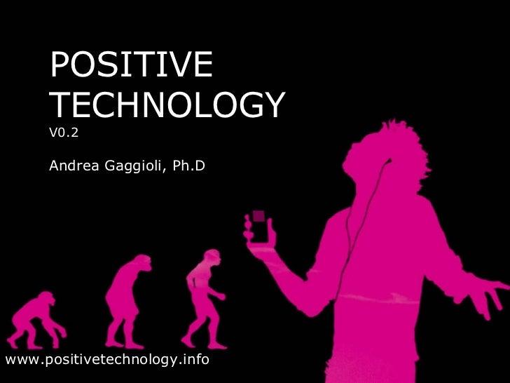 POSITIVE TECHNOLOGY V0.2 Andrea Gaggioli, Ph.D www.positivetechnology.info