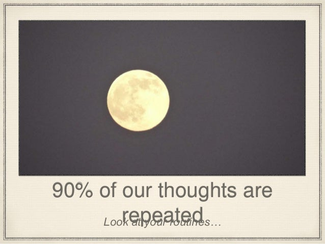 90% of our thoughts are repeatedLook at your routines…