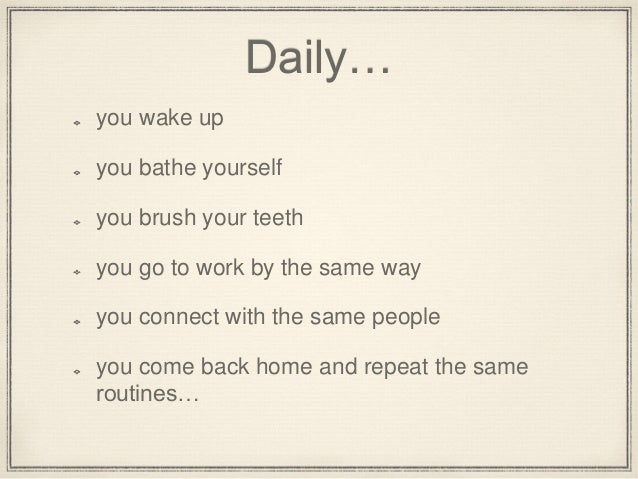 Daily… you wake up you bathe yourself you brush your teeth you go to work by the same way you connect with the same people...