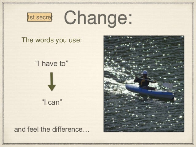"""Change: The words you use: """"I have to"""" """"I can"""" and feel the difference… 1st secret"""