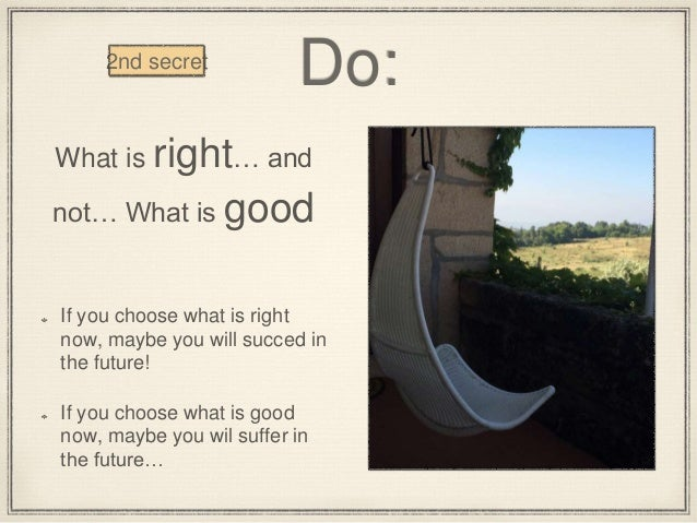 Do: What is right… and not… What is good If you choose what is right now, maybe you will succed in the future! If you choo...
