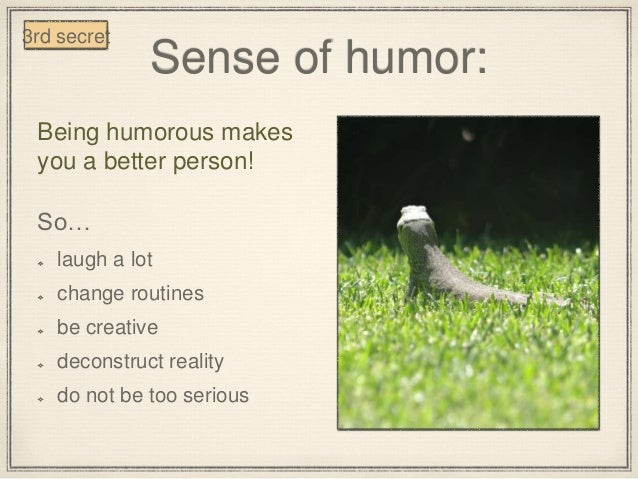Sense of humor: Being humorous makes you a better person! So… laugh a lot change routines be creative deconstruct reality ...
