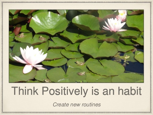 Think Positively is an habit Create new routines