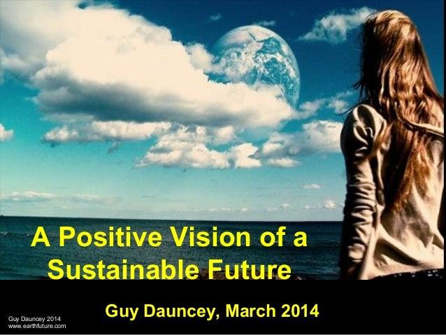 Guy Dauncey 2014Guy Dauncey 2014 www.earthfuture.comwww.earthfuture.com A Positive Vision of a Sustainable Future Guy Daun...