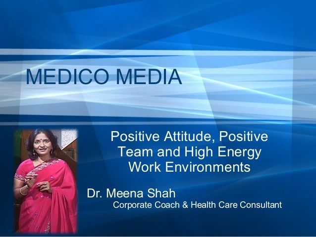 MEDICO MEDIA Positive Attitude, Positive Team and High Energy Work Environments Dr. Meena Shah  Corporate Coach & Health C...