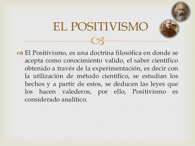  El Positivismo, es una doctrina filosófica en donde seacepta como conocimiento valido, el saber científicoobtenido a tr...