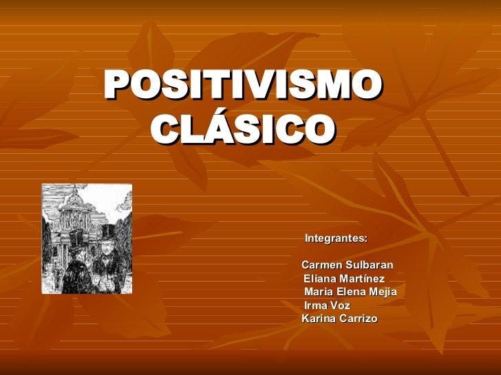 POSITIVISMO CLÁSICO   Integrantes:   Carmen Sulbaran   Eliana Martínez   Maria Elena Mejia   Irma Voz   Karina Carrizo