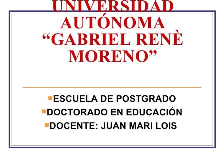 "UNIVERSIDAD AUTÓNOMA ""GABRIEL RENÈ MORENO"" <ul><li>ESCUELA DE POSTGRADO </li></ul><ul><li>DOCTORADO EN EDUCACIÓN </li></ul..."