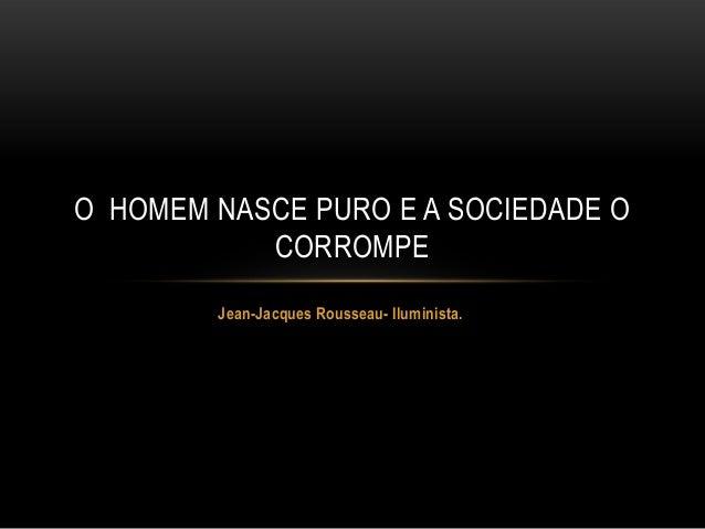 O HOMEM NASCE PURO E A SOCIEDADE O           CORROMPE        Jean-Jacques Rousseau- Iluminista.