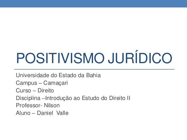 POSITIVISMO JURÍDICO Universidade do Estado da Bahia Campus – Camaçari Curso – Direito Disciplina –Introdução ao Estudo do...