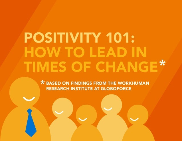 POSITIVITY 101: HOW TO LEAD IN TIMES OF CHANGE BASED ON FINDINGS FROM THE WORKHUMAN RESEARCH INSTITUTE AT GLOBOFORCE