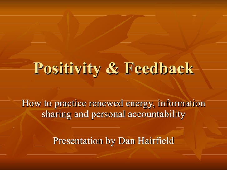 Positivity & Feedback How to practice renewed energy, information sharing and personal accountability Presentation by Dan ...