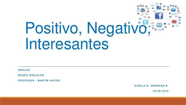 Positivo, Negativo, Interesantes U D E L AS R E D E S S O C I AL E S P R O F E S O R : M AR T I N H O Y O S G I S E L A B ...