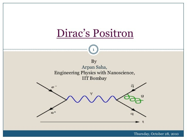 Dirac's Positron 1  By Arpan Saha, Engineering Physics with Nanoscience, IIT Bombay  Thursday, October 28, 2010