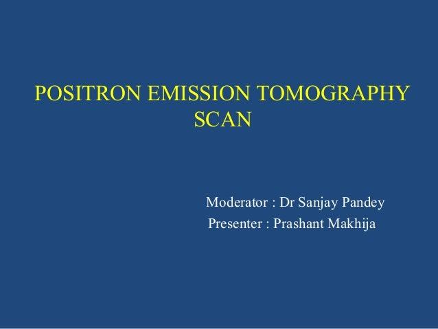 POSITRON EMISSION TOMOGRAPHY SCAN  Moderator : Dr Sanjay Pandey Presenter : Prashant Makhija