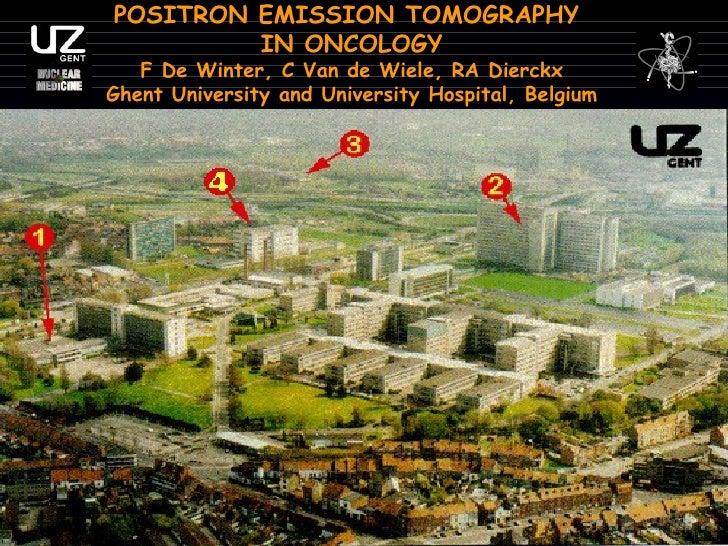 POSITRON EMISSION TOMOGRAPHY  IN ONCOLOGY F De Winter, C Van de Wiele, RA Dierckx Ghent University and University Hospital...