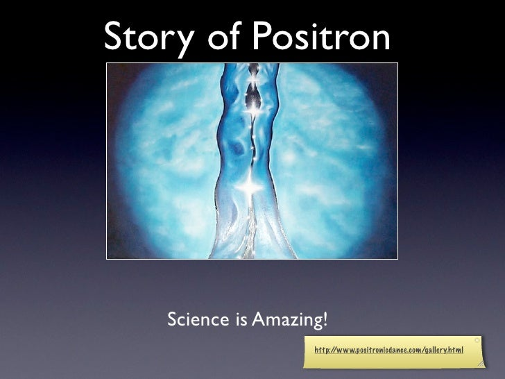 Story of Positron        Science is Amazing!                     http://www.positronicdance.com/gallery.html