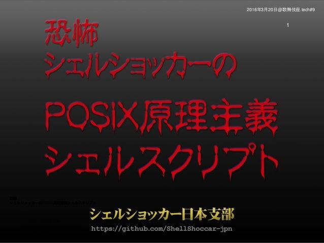 恐怖 シェルショッカーのPOSIX原理主義シェルスクリプト シェルショッカー日本支部 https://github.com/ShellShoccar-jpn 1 2016年3月20日@歌舞伎座.tech#9