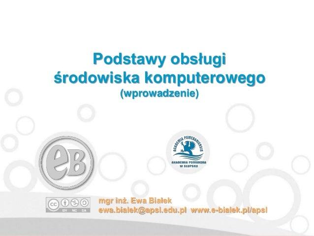 Podstawy obsługi środowiska komputerowego (wprowadzenie) mgr inż. Ewa Białek ewa.bialek@apsl.edu.pl www.e-bialek.pl/apsl