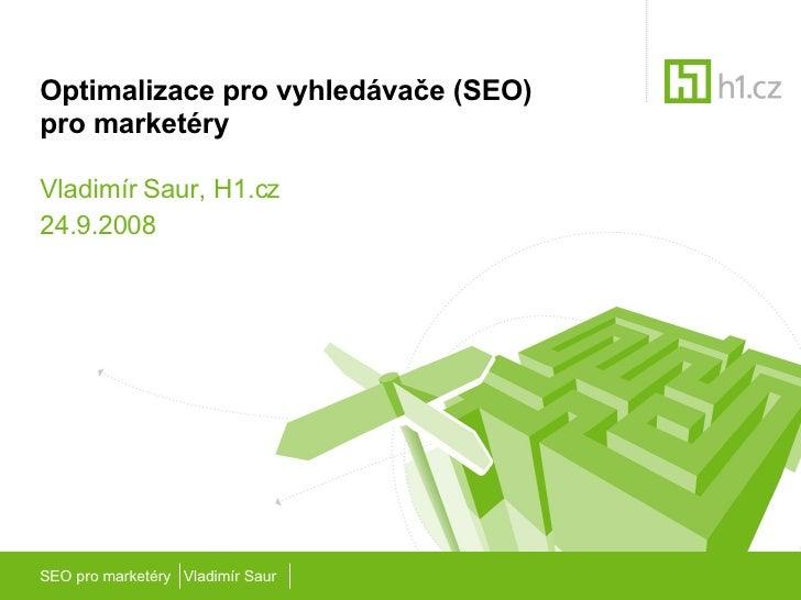 Optimalizace pro vyhledávače (SEO)  pro marketéry Vladimír Saur, H1.cz 24.9.2008 SEO pro marketéry  Vladimír Saur
