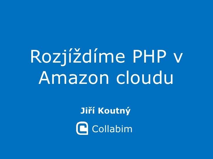 Rozjíždíme PHP v Amazon cloudu<br />Jiří Koutný<br />Collabim<br />
