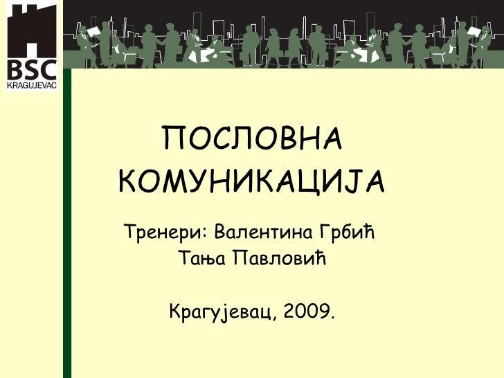 ПОСЛОВНА КОМУНИКАЦИЈА Тренери: Валентина Грбић  Тања Павловић Крагујевац, 2009.