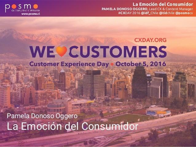 La Emoción del Consumidor PAMELA DONOSO OGGERO, Lead CX & Content Manager #CXDAY 2016 @idf_Chile @tidchile @posmocxwww.pos...