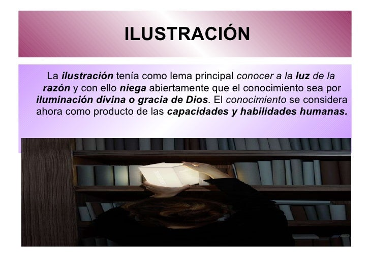ILUSTRACIÓN <ul><li>La  ilustración  tenía como lema principal  conocer a la  luz  de la  razón   y con ello   niega  abie...