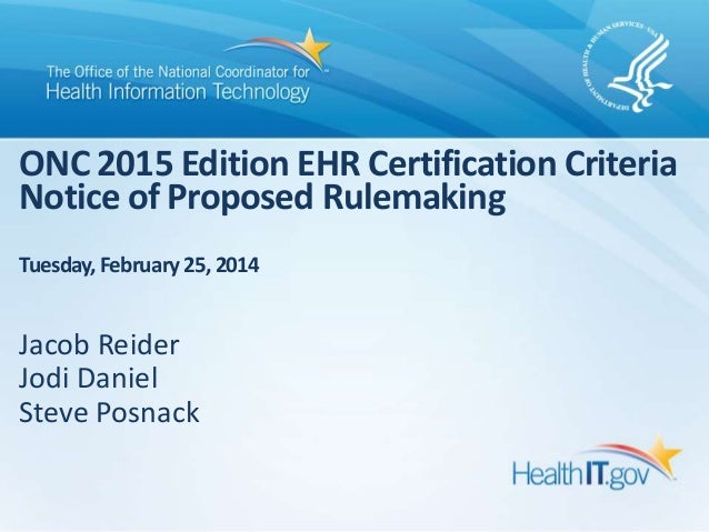 ONC 2015 Edition EHR Certification Criteria Notice of Proposed Rulemaking Tuesday, February 25, 2014  Jacob Reider Jodi Da...