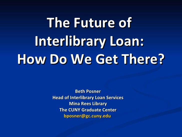 The Future   of  Interlibrary Loan:  How Do We Get There? Beth Posner Head of Interlibrary Loan Services Mina Rees Library...