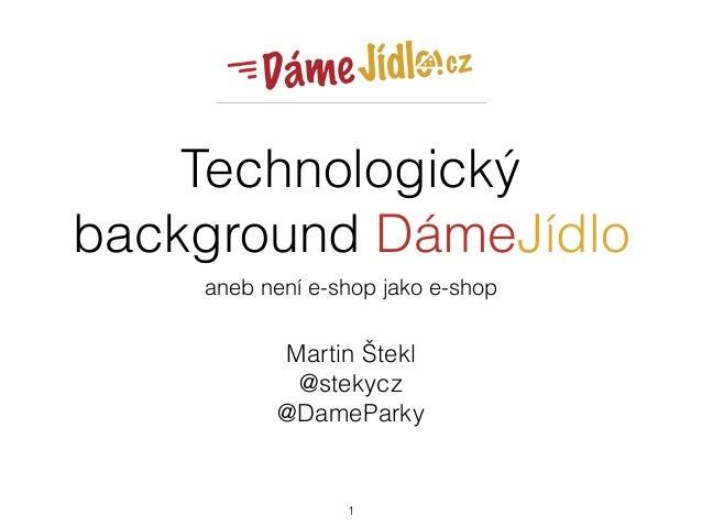 Technologický background DámeJídlo aneb není e-shop jako e-shop Martin Štekl @stekycz @DameParky 1