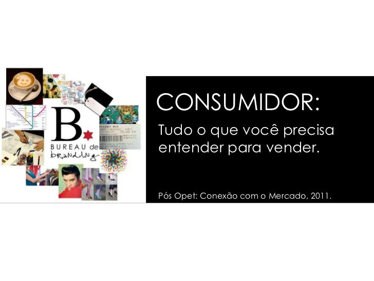 CONSUMIDOR:Tudo o que você precisaentender para vender.Pós Opet: Conexão com o Mercado, 2011.