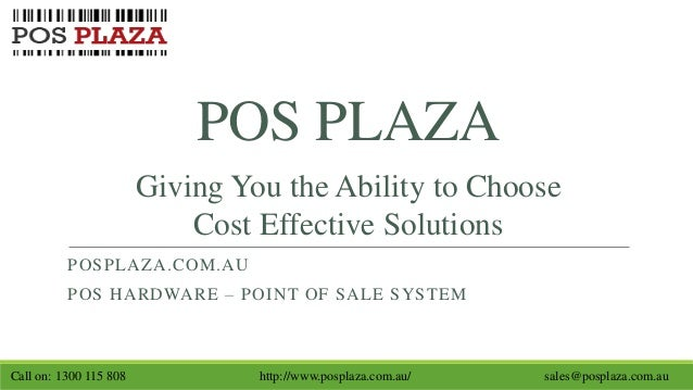POS PLAZA POSPLAZA.COM.AU POS HARDWARE – POINT OF SALE SYSTEM Giving You the Ability to Choose Cost Effective Solutions Ca...
