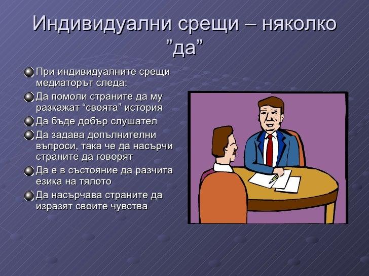 """Индивидуални срещи  –  няколко  """" да """" <ul><li>При индивидуалните срещи медиаторът следа :  </li></ul><ul><li>Да помоли ст..."""