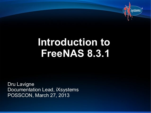 Introduction to             FreeNAS 8.3.1Dru LavigneDocumentation Lead, iXsystemsPOSSCON, March 27, 2013