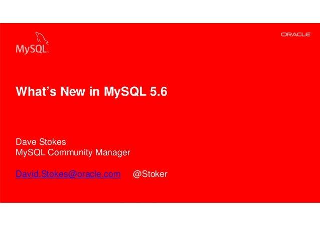 What's New in MySQL 5.6Dave StokesMySQL Community ManagerDavid.Stokes@oracle.com                                          ...