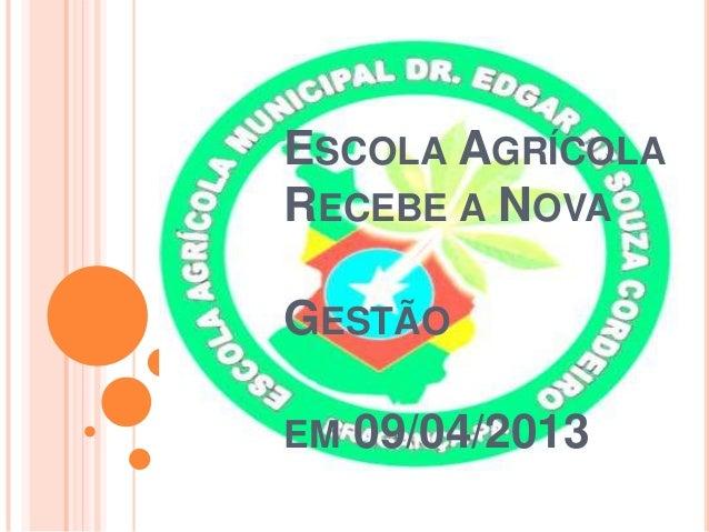 ESCOLA AGRÍCOLARECEBE A NOVAGESTÃOEM   09/04/2013