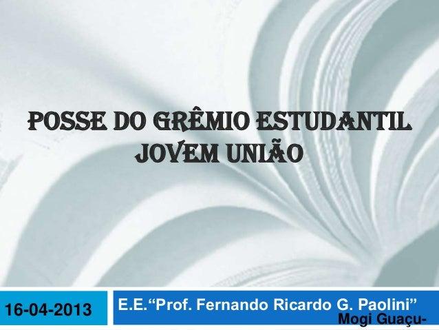 """POSSE DO GRÊMIO ESTUDANTIL         JOVEM UNIÃO16-04-2013   E.E.""""Prof. Fernando Ricardo G. Paolini""""                        ..."""